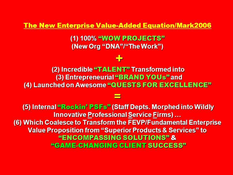 The New Enterprise Value-Added Equation/Mark2006 (1) 100% WOW PROJECTS (New Org DNA / The Work ) + (2) Incredible TALENT Transformed into (3) Entrepreneurial BRAND YOUs and (4) Launched on Awesome QUESTS FOR EXCELLENCE = (5) Internal Rockin' PSFs (Staff Depts.