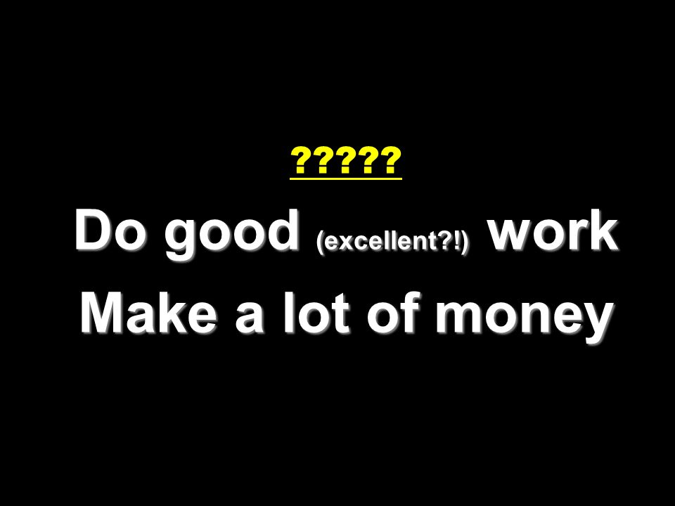 Do good (excellent !) work Make a lot of money