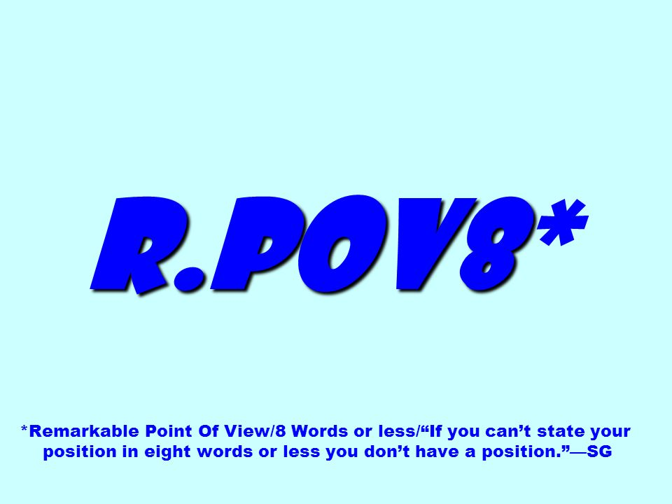 R.POV8* *Remarkable Point Of View/8 Words or less/ If you can't state your position in eight words or less you don't have a position. —SG