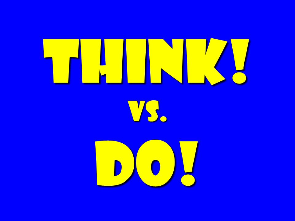 Think! vs. do!