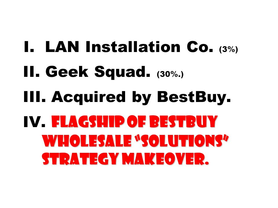 I. LAN Installation Co. (3%) II. Geek Squad. (30%. ) III
