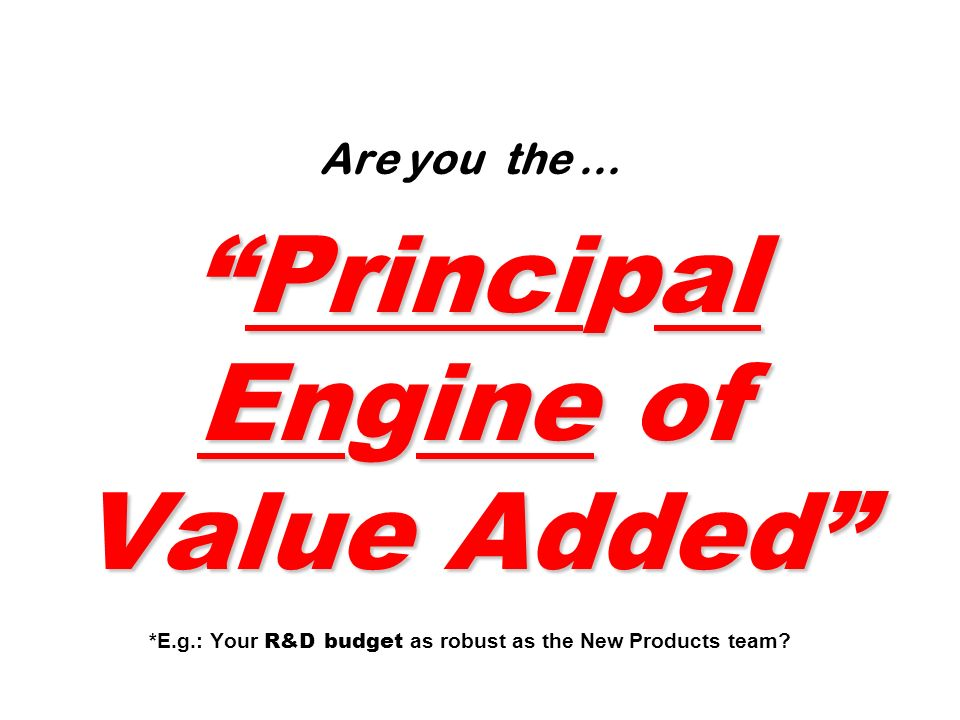 Are you the … Principal Engine of Value Added . E. g
