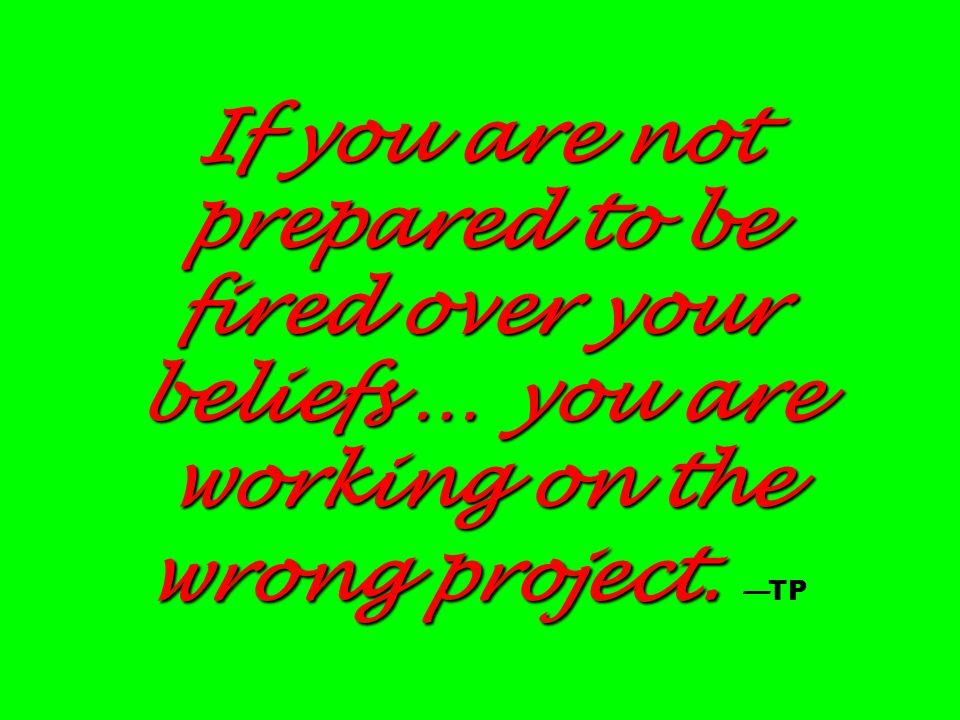 If you are not prepared to be fired over your beliefs … you are working on the wrong project. —TP