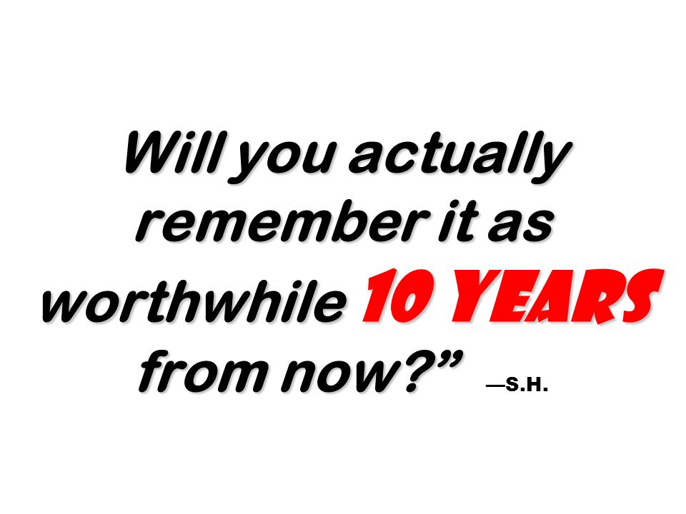 Will you actually remember it as worthwhile 10 years from now —S.H.