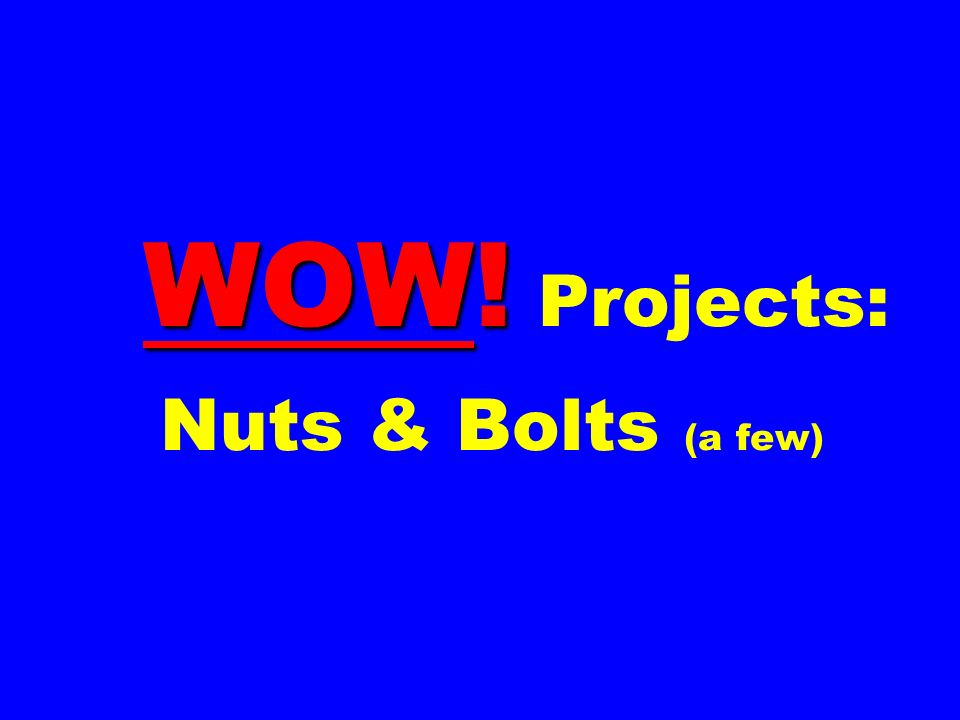 WOW! Projects: Nuts & Bolts (a few)