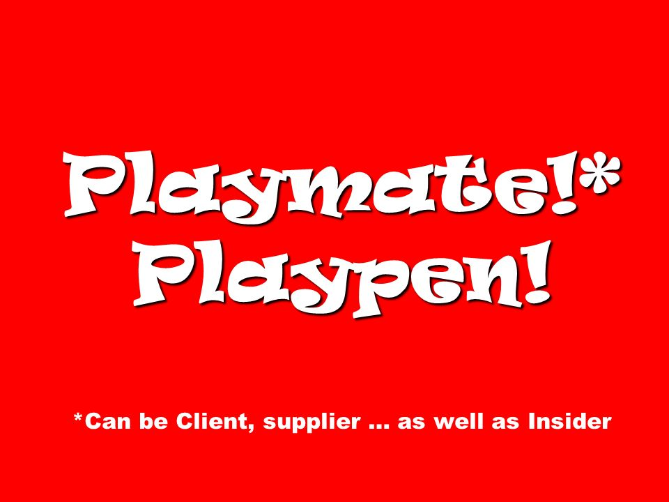 Playmate!* Playpen! *Can be Client, supplier … as well as Insider