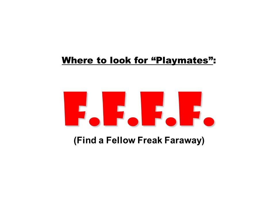 Where to look for Playmates : F.F.F.F. (Find a Fellow Freak Faraway)