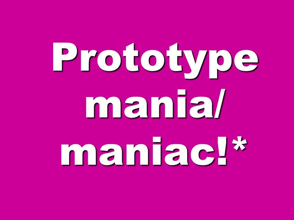 Prototype mania/ maniac!*