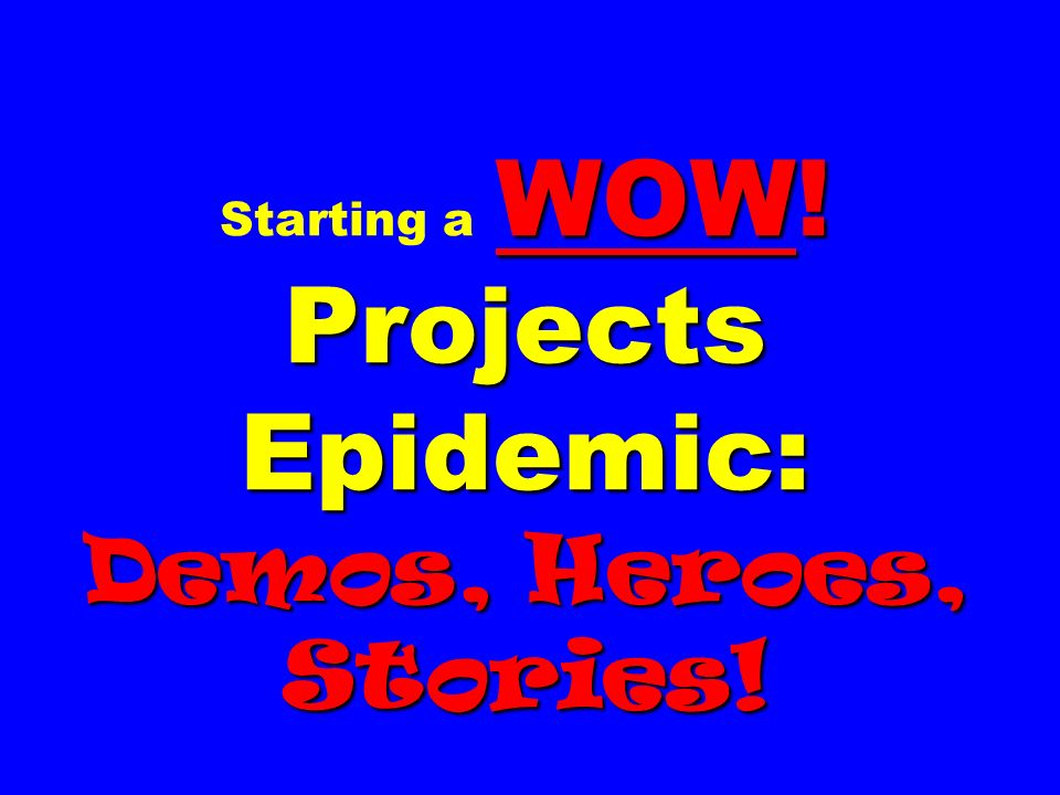 Starting a WOW! Projects Epidemic: Demos, Heroes, Stories!
