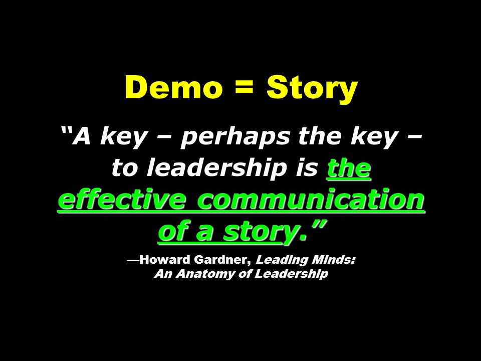 Demo = Story A key – perhaps the key – to leadership is the effective communication of a story. —Howard Gardner, Leading Minds: An Anatomy of Leadership