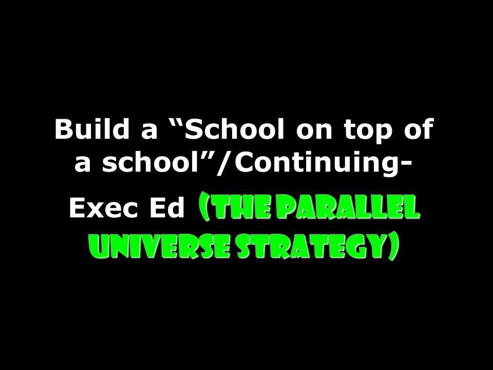 Build a School on top of a school /Continuing-Exec Ed (The Parallel Universe Strategy)
