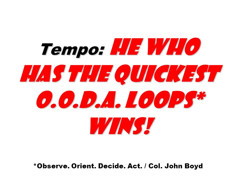 Tempo: He who has the quickest O.O.D.A. Loops* wins! *Observe. Orient. Decide. Act. / Col. John Boyd