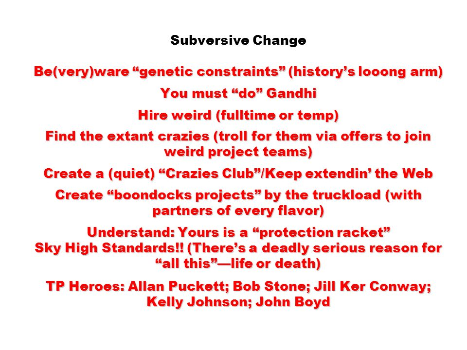 Subversive Change Be(very)ware genetic constraints (history's looong arm) You must do Gandhi Hire weird (fulltime or temp) Find the extant crazies (troll for them via offers to join weird project teams) Create a (quiet) Crazies Club /Keep extendin' the Web Create boondocks projects by the truckload (with partners of every flavor) Understand: Yours is a protection racket Sky High Standards!.
