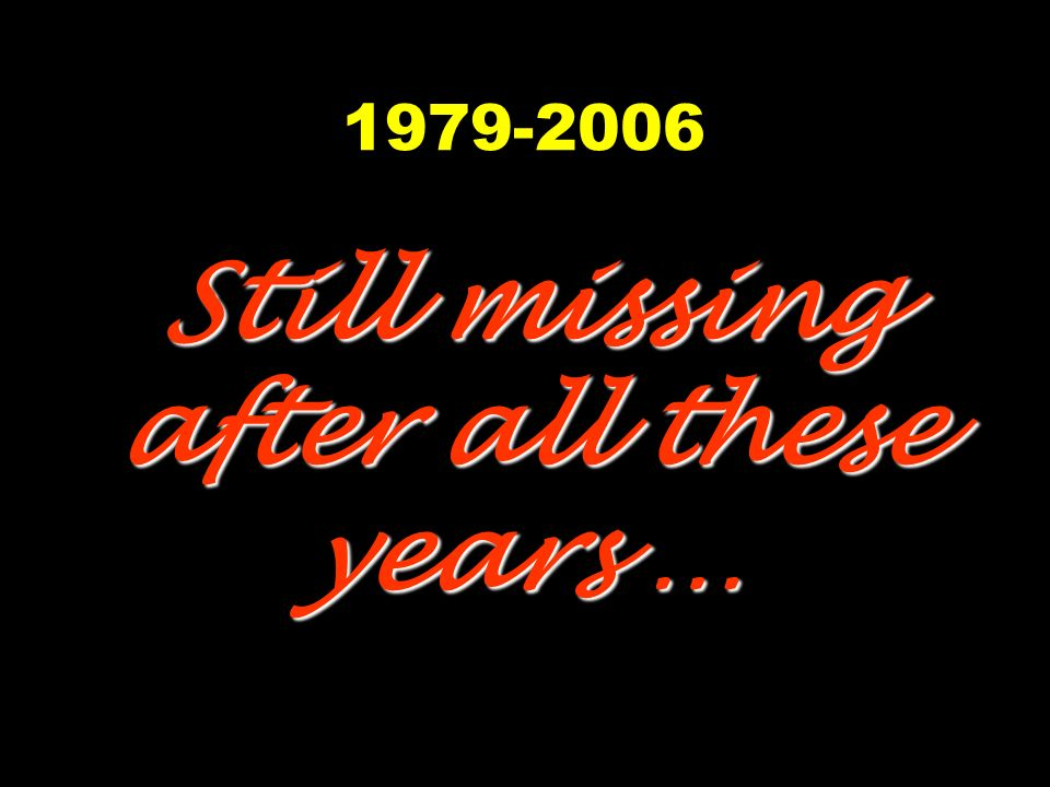 1979-2006 Still missing after all these years …