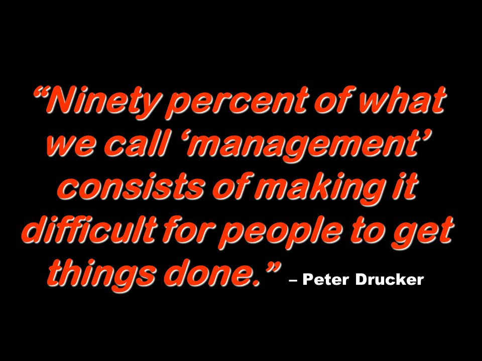 Ninety percent of what we call 'management' consists of making it difficult for people to get things done. – Peter Drucker