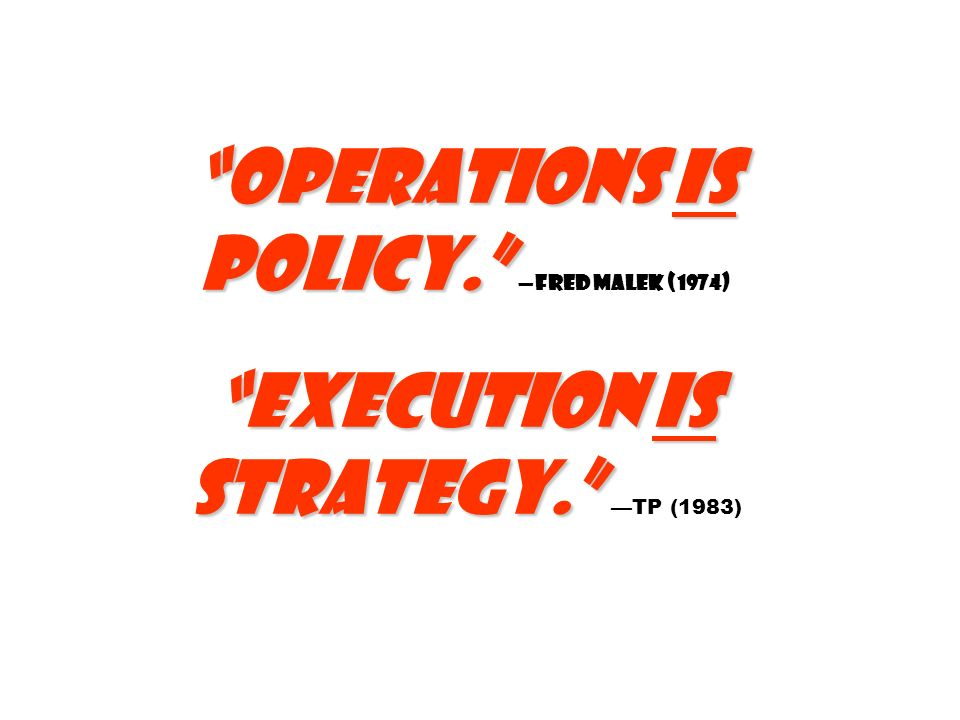 Operations is policy. —Fred Malek (1974) Execution is strategy