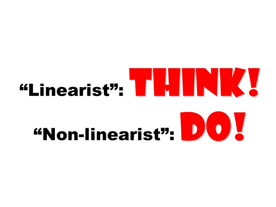 Linearist : think! Non-linearist : do!