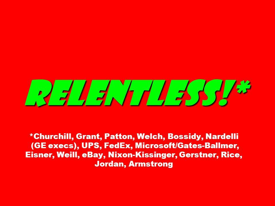 Relentless!* *Churchill, Grant, Patton, Welch, Bossidy, Nardelli (GE execs), UPS, FedEx, Microsoft/Gates-Ballmer, Eisner, Weill, eBay, Nixon-Kissinger, Gerstner, Rice, Jordan, Armstrong