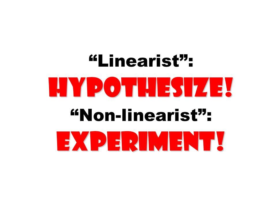 Linearist : hypothesize! Non-linearist : experiment!