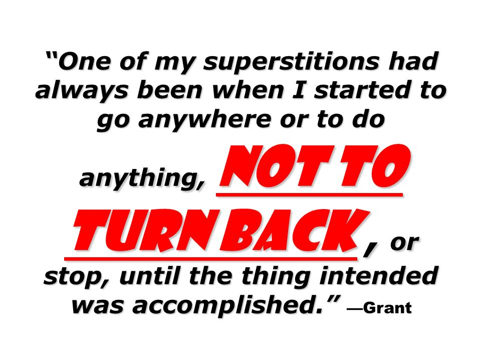 One of my superstitions had always been when I started to go anywhere or to do anything, not to turn back , or stop, until the thing intended was accomplished. —Grant