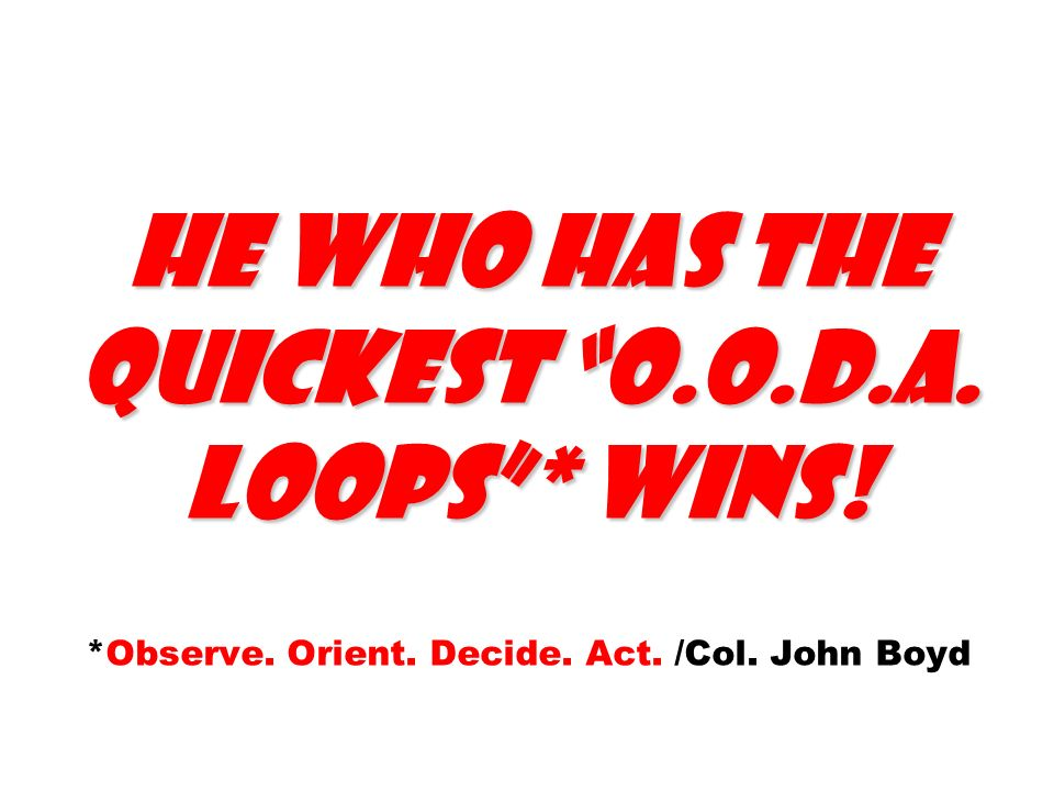 He who has the quickest O. O. D. A. Loops . wins. Observe. Orient