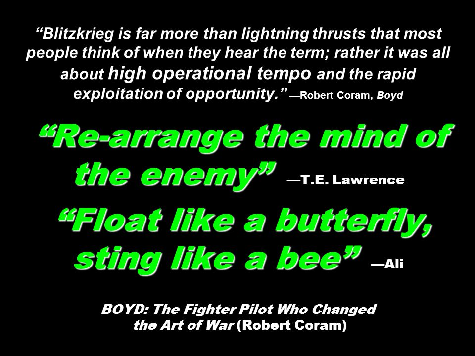 Blitzkrieg is far more than lightning thrusts that most people think of when they hear the term; rather it was all about high operational tempo and the rapid exploitation of opportunity. —Robert Coram, Boyd Re-arrange the mind of the enemy —T.E.