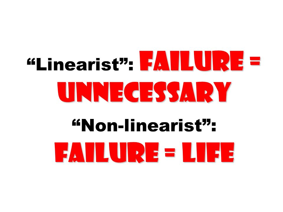 Linearist : failure = unnecessary Non-linearist : failure = life