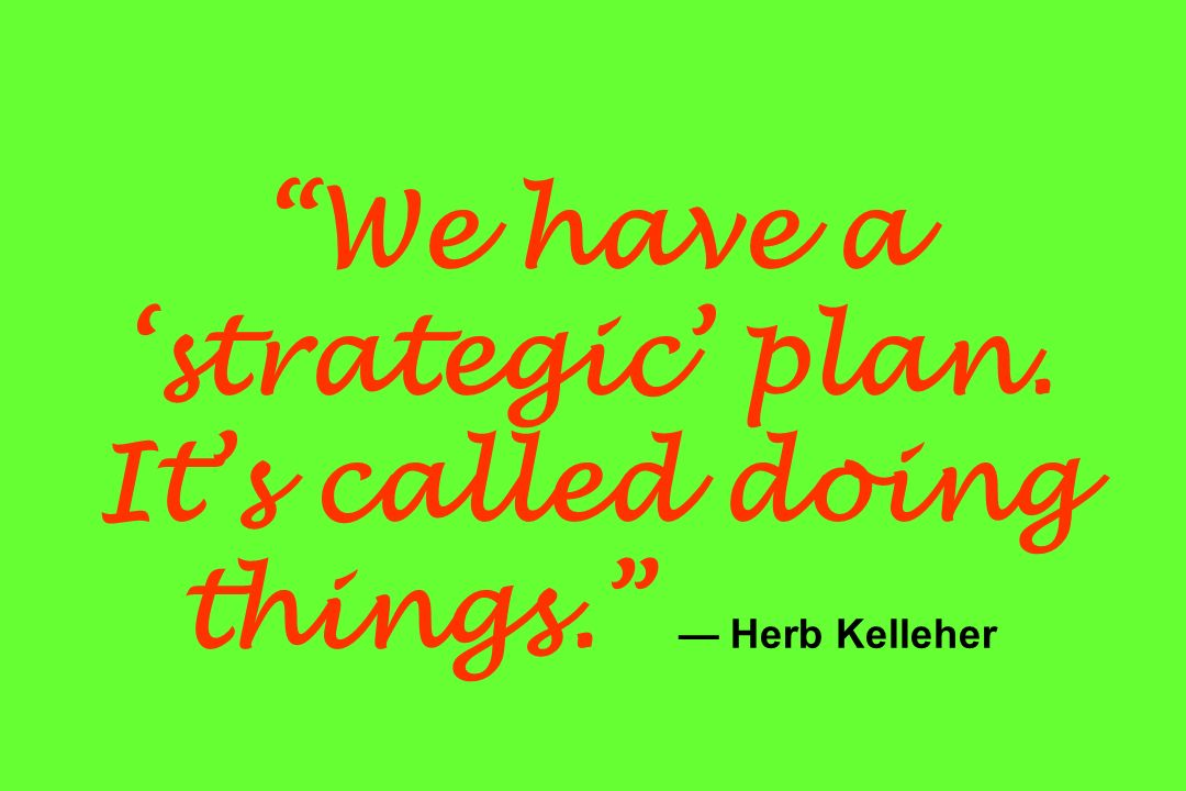 We have a 'strategic' plan. It's called doing things