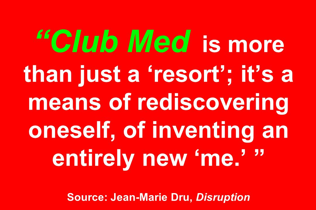 Club Med is more than just a 'resort'; it's a means of rediscovering oneself, of inventing an entirely new 'me.' Source: Jean-Marie Dru, Disruption