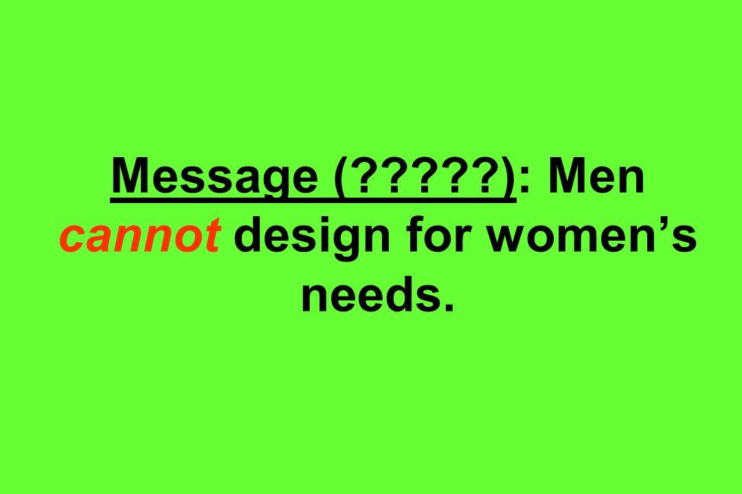 Message ( ): Men cannot design for women's needs.
