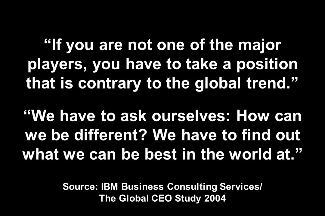 If you are not one of the major players, you have to take a position that is contrary to the global trend. We have to ask ourselves: How can we be different.