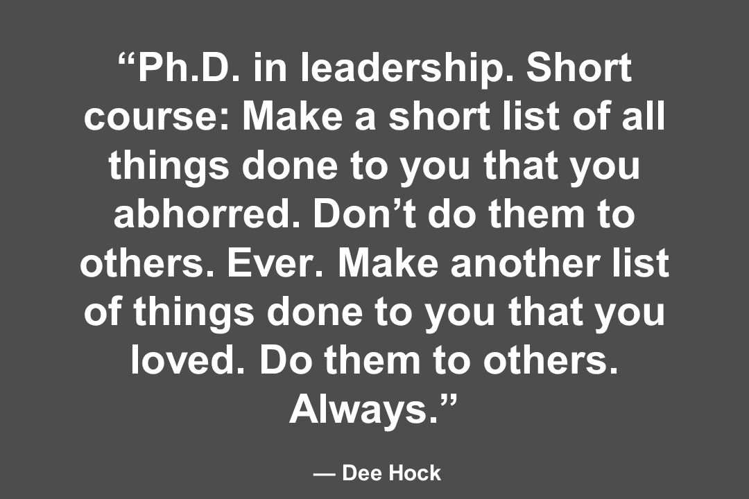 Ph.D. in leadership. Short course: Make a short list of all things done to you that you abhorred.