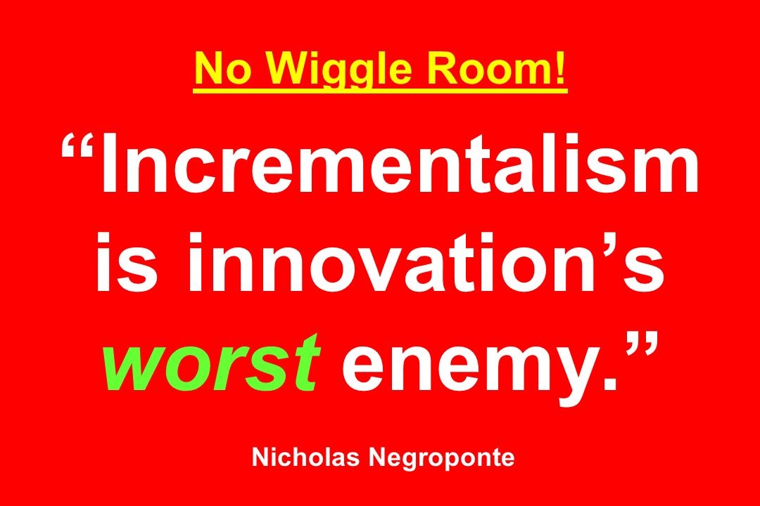 No Wiggle Room. Incrementalism is innovation's worst enemy