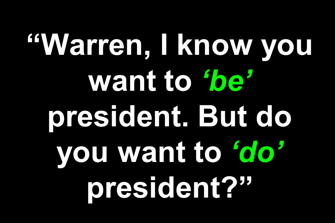 Warren, I know you want to 'be' president