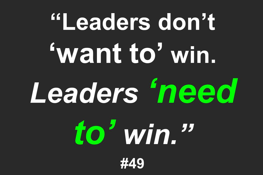 Leaders don't 'want to' win. Leaders 'need to' win. #49