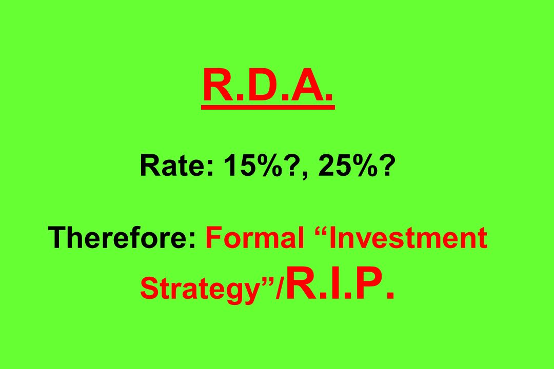 R.D.A. Rate: 15% , 25% Therefore: Formal Investment Strategy /R.I.P.