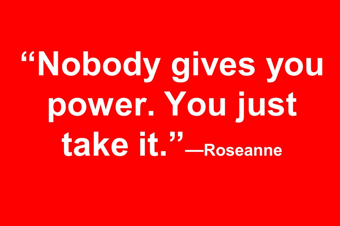 Nobody gives you power. You just take it. —Roseanne