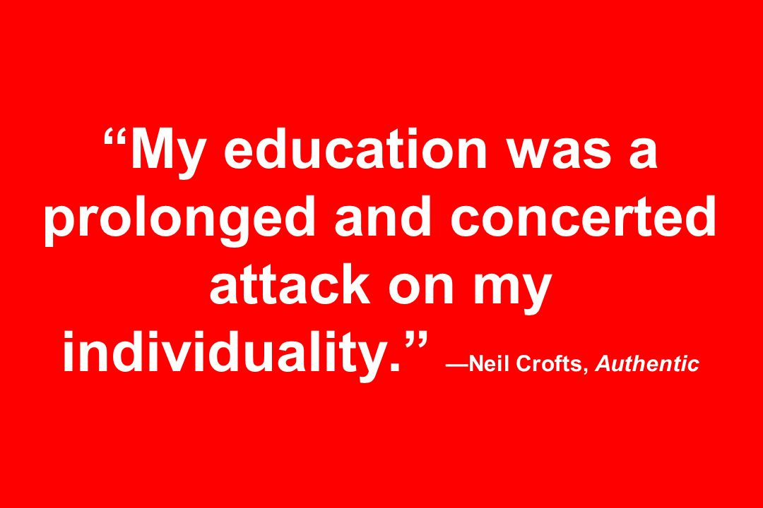 My education was a prolonged and concerted attack on my individuality