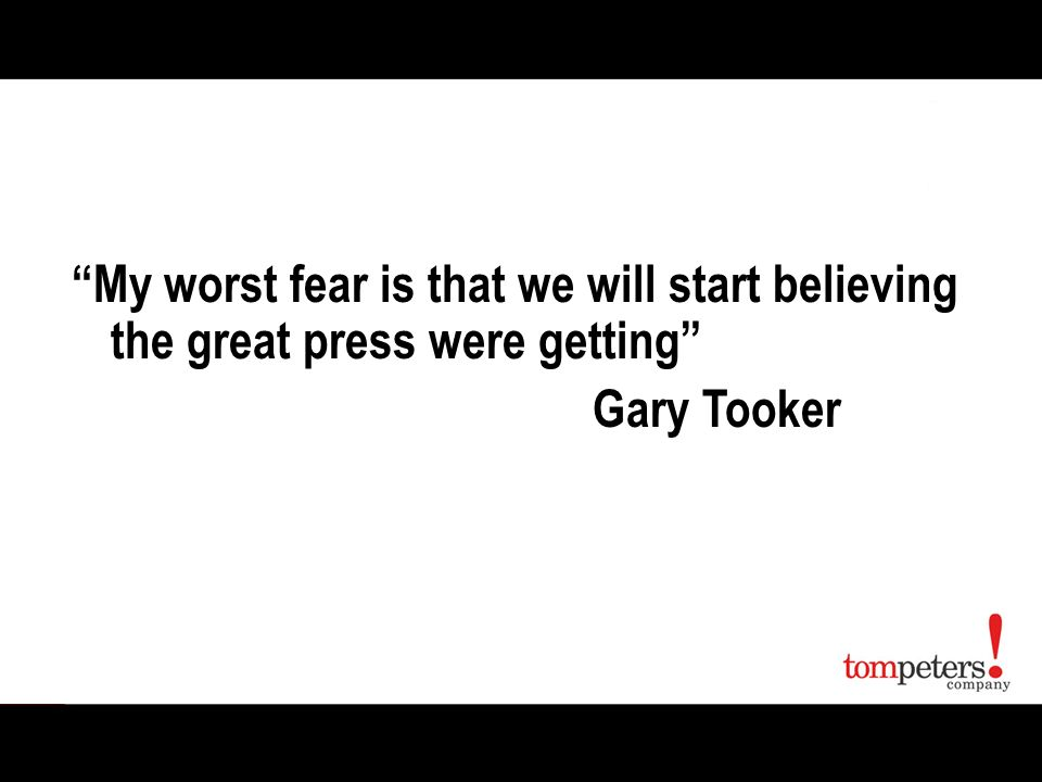 My worst fear is that we will start believing the great press were getting