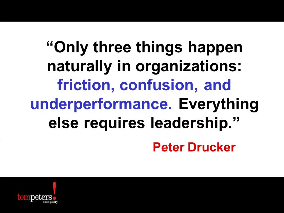 Only three things happen naturally in organizations: friction, confusion, and underperformance. Everything else requires leadership.