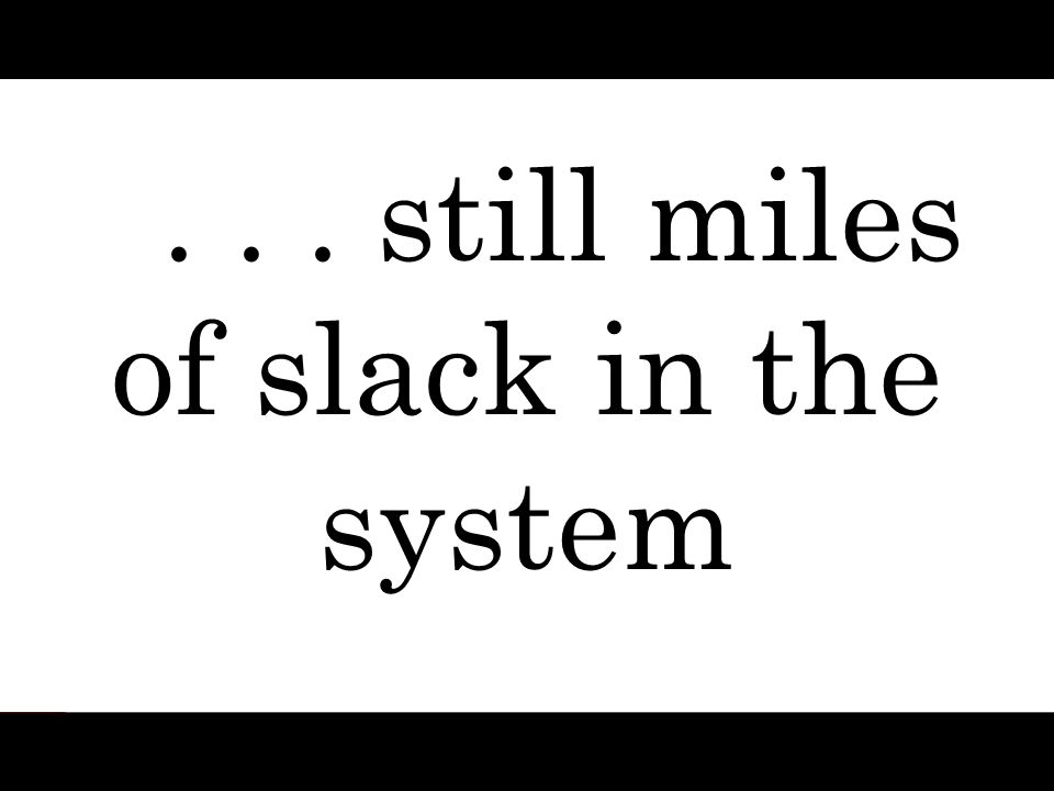 . . . still miles of slack in the system