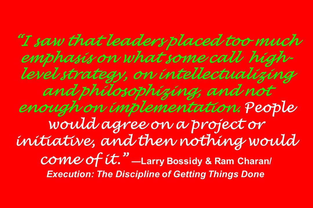 I saw that leaders placed too much emphasis on what some call high-level strategy, on intellectualizing and philosophizing, and not enough on implementation.