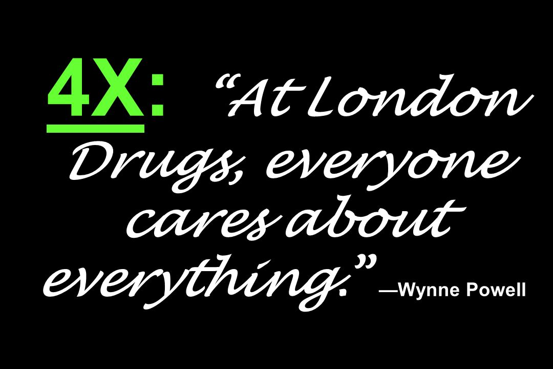4X: At London Drugs, everyone cares about everything. —Wynne Powell