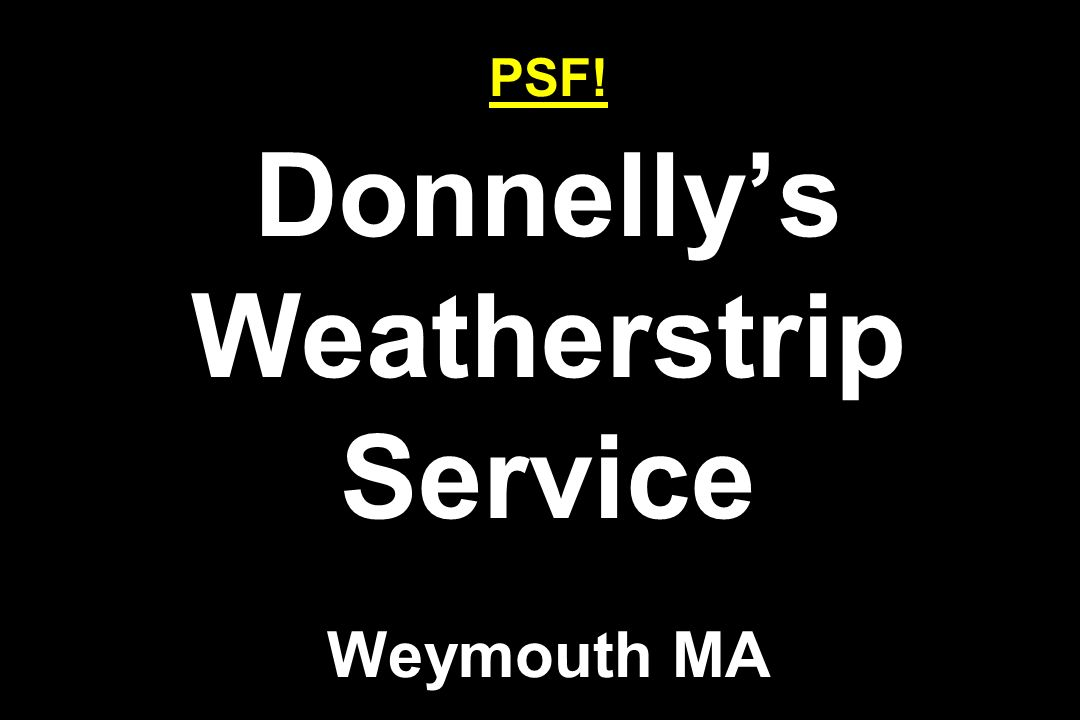 PSF! Donnelly's Weatherstrip Service Weymouth MA