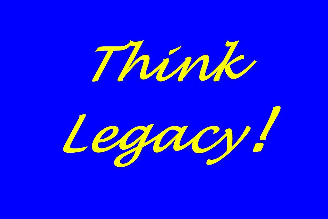 Think Legacy!