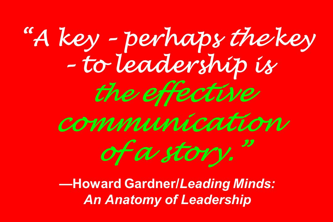 A key – perhaps the key – to leadership is the effective communication of a story. —Howard Gardner/Leading Minds: An Anatomy of Leadership
