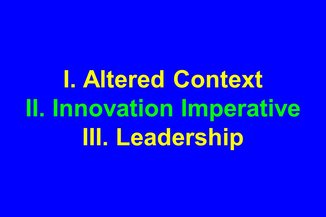 I. Altered Context II. Innovation Imperative III. Leadership