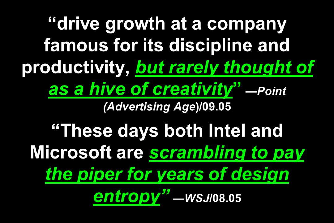drive growth at a company famous for its discipline and productivity, but rarely thought of as a hive of creativity —Point (Advertising Age)/09.05 These days both Intel and Microsoft are scrambling to pay the piper for years of design entropy —WSJ/08.05