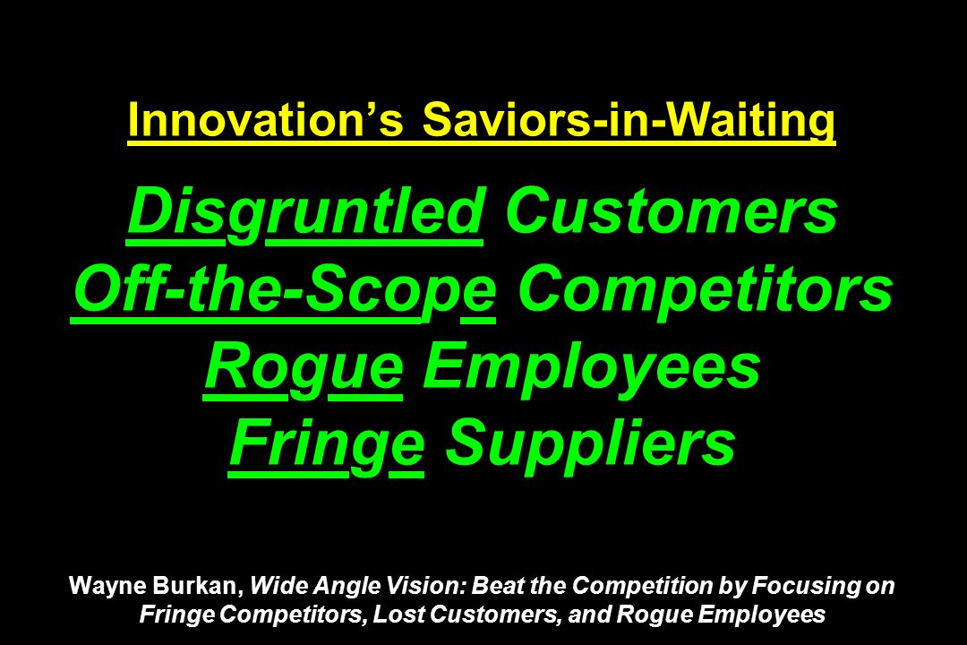 Innovation's Saviors-in-Waiting Disgruntled Customers Off-the-Scope Competitors Rogue Employees Fringe Suppliers Wayne Burkan, Wide Angle Vision: Beat the Competition by Focusing on Fringe Competitors, Lost Customers, and Rogue Employees