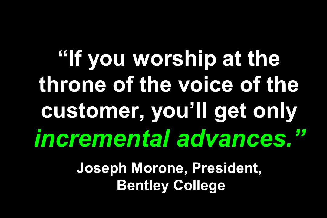 If you worship at the throne of the voice of the customer, you'll get only incremental advances. Joseph Morone, President, Bentley College